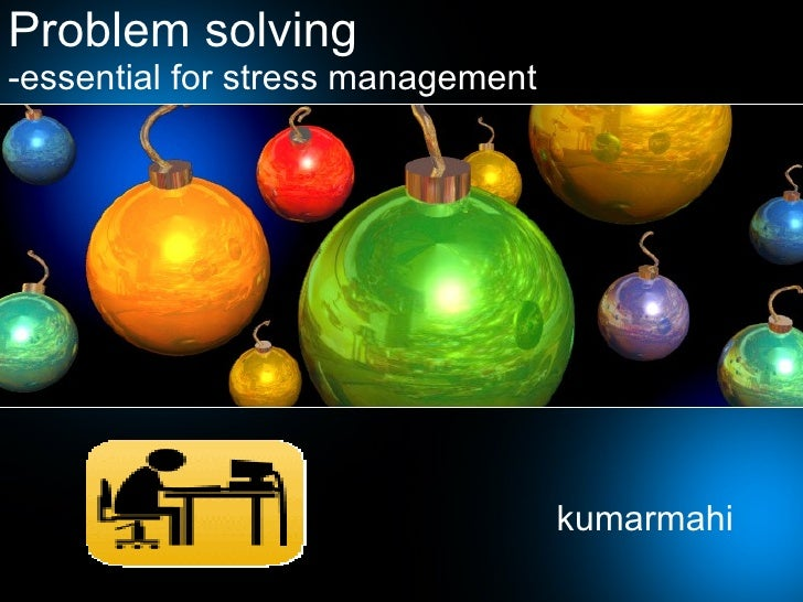Problem solving -essential for stress management kumarmahi