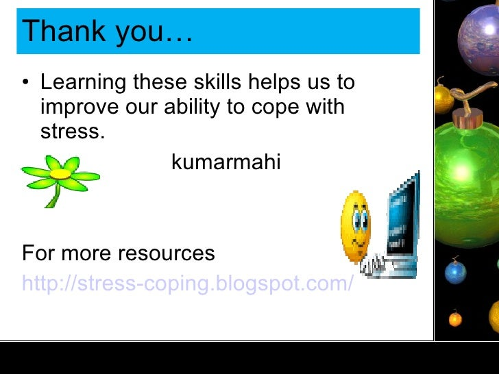 Thank you… <ul><li>Learning these skills helps us to improve our ability to cope with stress. </li></ul><ul><li>kumarmahi ...
