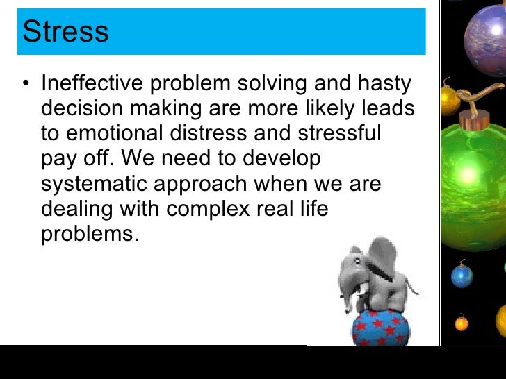Stress  <ul><li>Ineffective problem solving and hasty decision making are more likely leads to emotional distress and stre...