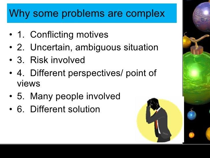 Why some problems are complex <ul><li>1. Conflicting motives </li></ul><ul><li>2. Uncertain, ambiguous situation </li></ul...