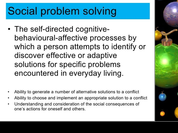 Social problem solving <ul><li>The self-directed cognitive-behavioural-affective processes by which a person attempts to i...