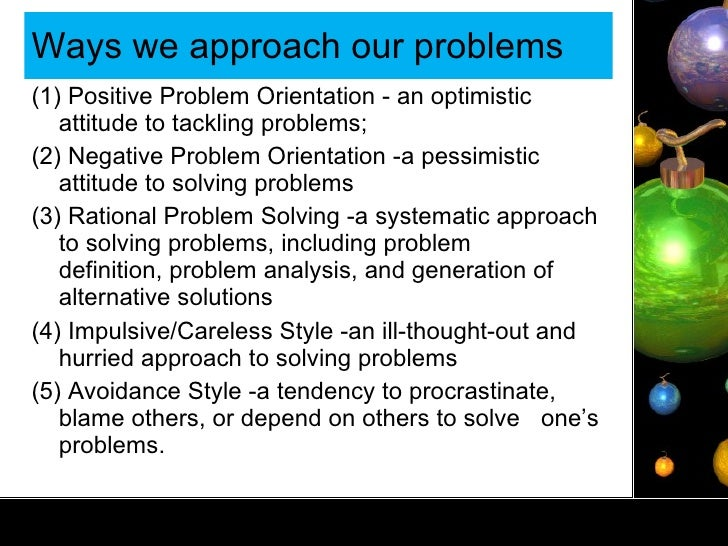 Ways we approach our problems  <ul><li>(1) Positive Problem Orientation - an optimistic attitude to tackling problems; </l...