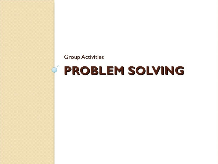 PROBLEM SOLVING <ul><li>Group Activities </li></ul>