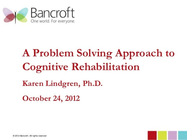 A Problem Solving Approach to          Cognitive Rehabilitation          Karen Lindgren, Ph.D.          October 24, 2012© ...