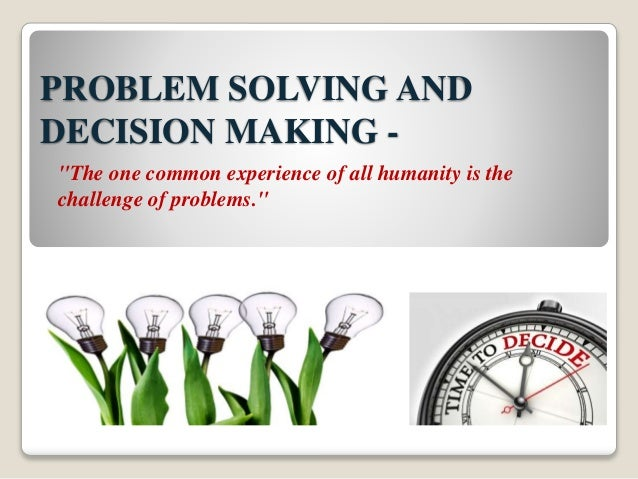 problem solving and decision making case studies Ucl discovery is ucl  it sets out to qualitatively describe the complexity of interplay involved in problem-solving and decision-making in  two case studies.