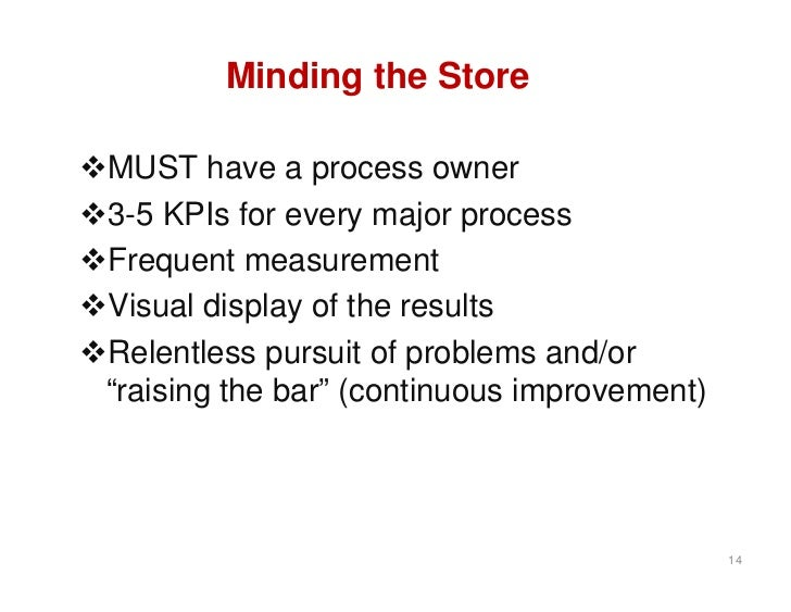 Minding the StoreMUST have a process owner3-5 KPIs for every major processFrequent measurementVisual display of the re...