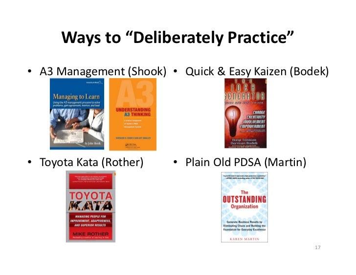 "Waysto""DeliberatelyPractice""• A3Management(Shook) • Quick& EasyKaizen(Bodek)• ToyotaKata(Rother)   • PlainOldP..."