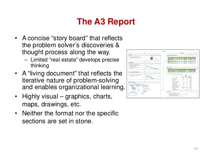 "The A3 Report• A concise ""story board"" that reflects  the problem solver's discoveries &  thought process along the way.  ..."