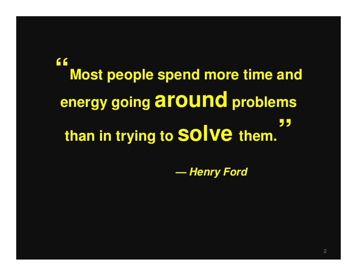 """Most people spend more time andenergy going around problems than in trying to solve them. ""                — Henry Ford  ..."