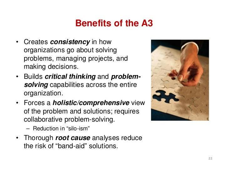 Benefits of the A3• Creates consistency in how  organizations go about solving  problems, managing projects, and  making d...