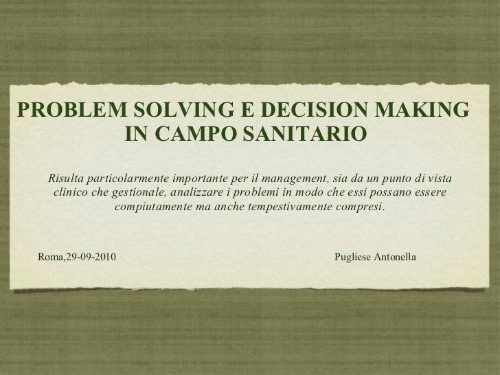 PROBLEM SOLVING E DECISION MAKING  IN CAMPO SANITARIO <ul><li>Risulta particolarmente importante per il management, sia da...