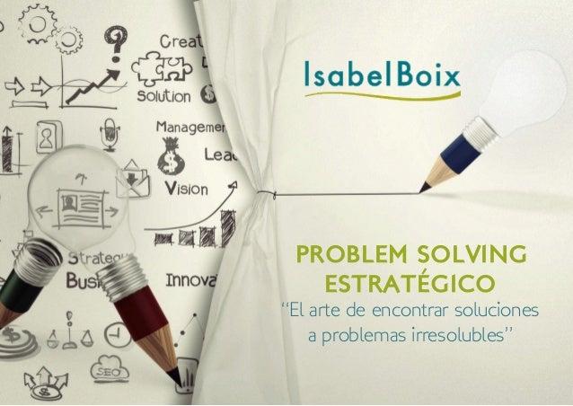 """PROBLEM SOLVING ESTRATÉGICO """"El arte de encontrar soluciones a problemas irresolubles"""""""