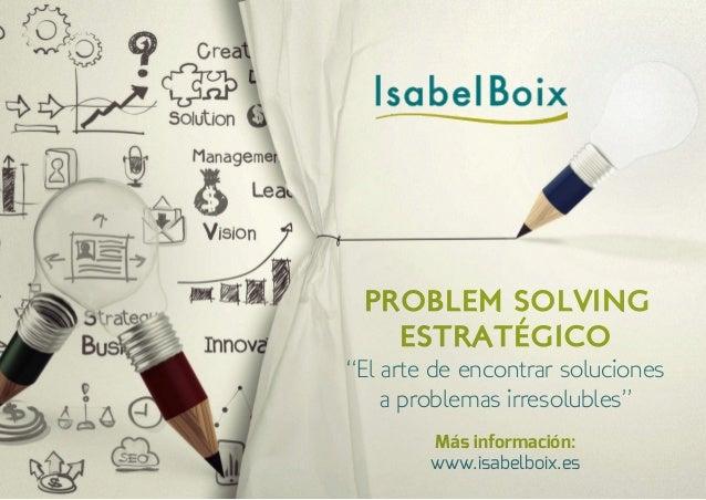 """PROBLEM SOLVING ESTRATÉGICO """"El arte de encontrar soluciones a problemas irresolubles"""" Más información: www.isabelboix.es"""