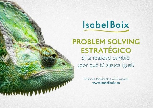 Sesiones Individuales y/o Grupales  www.isabelboix.es  PROBLEM SOLVING  ESTRATÉGICO  Si la realidad cambió,  ¿por qué tú s...