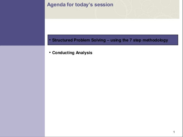 """1 • Structured Problem Solving – using the 7 step methodology • Conducting Analysis Agenda for today""""s session"""