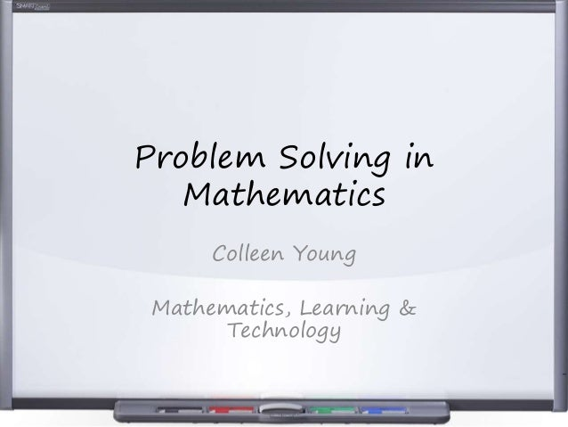 Problem Solving in Mathematics Colleen Young Mathematics, Learning & Technology