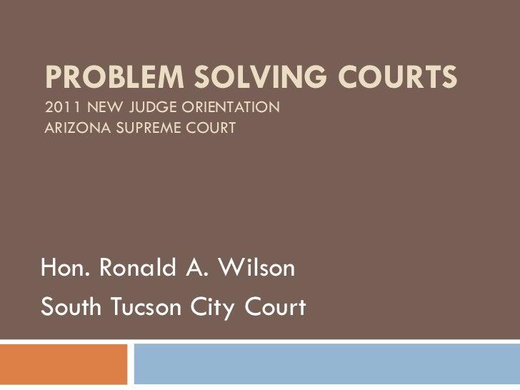 PROBLEM SOLVING COURTS 2011 NEW JUDGE ORIENTATION ARIZONA SUPREME COURT Hon. Ronald A. Wilson South Tucson City Court
