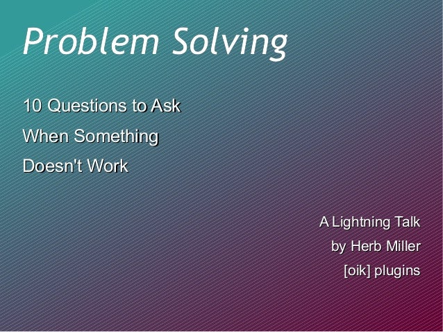 Problem SolvingProblem Solving 10 Questions to Ask10 Questions to Ask When SomethingWhen Something Doesn't WorkDoesn't Wor...