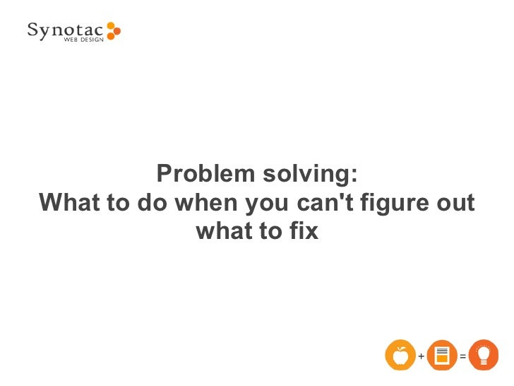 Problem solving:What to do when you cant figure out            what to fix