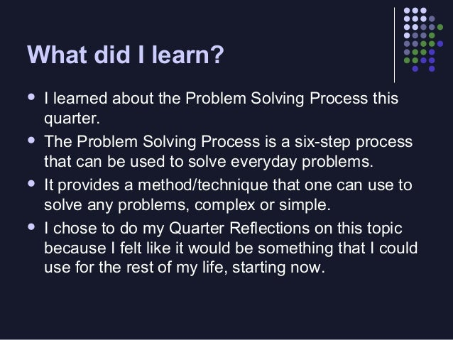 the problem solving process in ones life Why is it important to learn problem-solving skills  there's a universal and  fundamental approach to solving problems, but chances are no one has  to take  a proactive role in their own education and in shaping their lives.