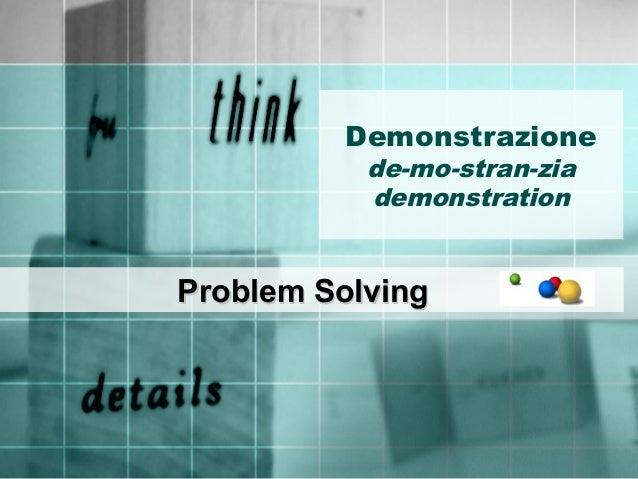 Demonstrazione de-mo-stran-zia demonstration Problem SolvingProblem Solving