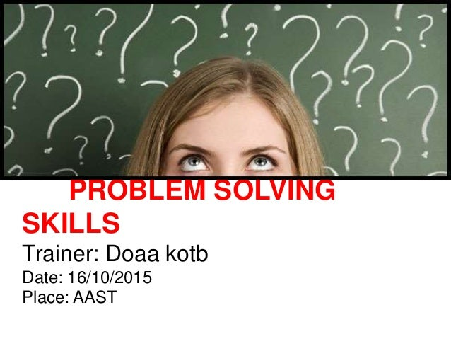 PROBLEM SOLVING SKILLS Trainer: Doaa kotb Date: 16/10/2015 Place: AAST