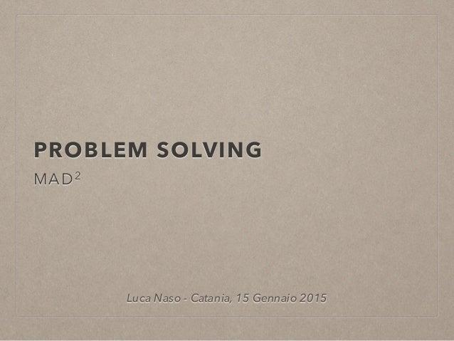 PROBLEM SOLVING MAD2 Luca Naso - Catania, 15 Gennaio 2015