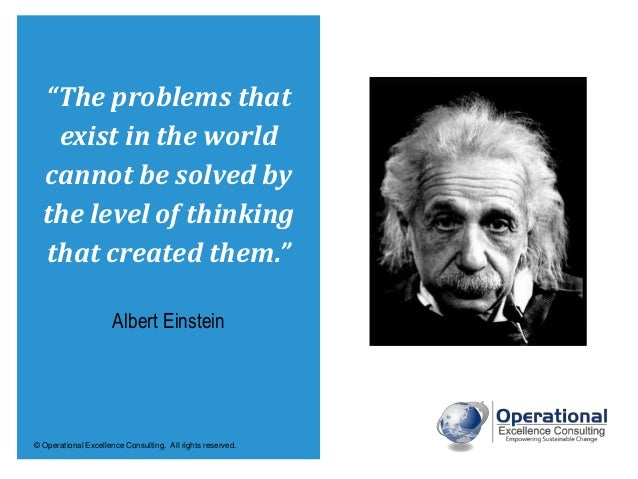 """© Operational Excellence Consulting. All rights reserved. """"The problems that exist in the world cannot be solved by the le..."""