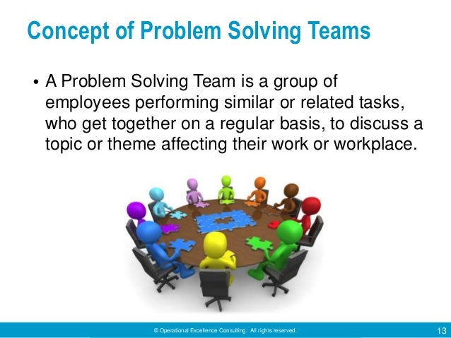 © Operational Excellence Consulting. All rights reserved. 13 Concept of Problem Solving Teams • A Problem Solving Team is ...