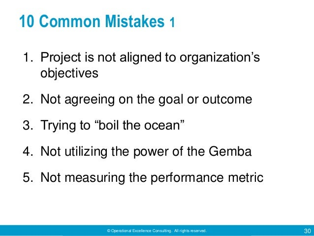 © Operational Excellence Consulting. All rights reserved. 30 10 Common Mistakes 1 1. Project is not aligned to organizatio...