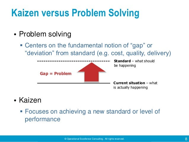 © Operational Excellence Consulting. All rights reserved. 8 Kaizen versus Problem Solving • Problem solving  Centers on t...