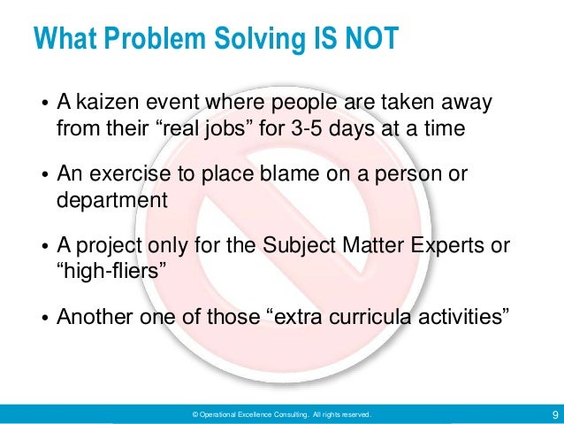 © Operational Excellence Consulting. All rights reserved. 9 What Problem Solving IS NOT • A kaizen event where people are ...