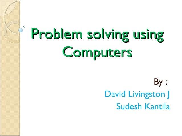 Problem solving usingProblem solving using ComputersComputers By : David Livingston J Sudesh Kantila