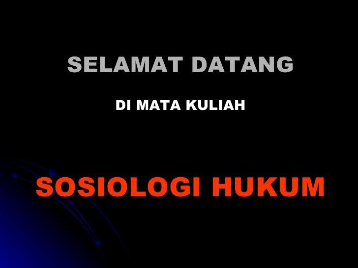 SELAMAT DATANG <ul><li>DI MATA KULIAH </li></ul><ul><li>SOSIOLOGI HUKUM </li></ul>