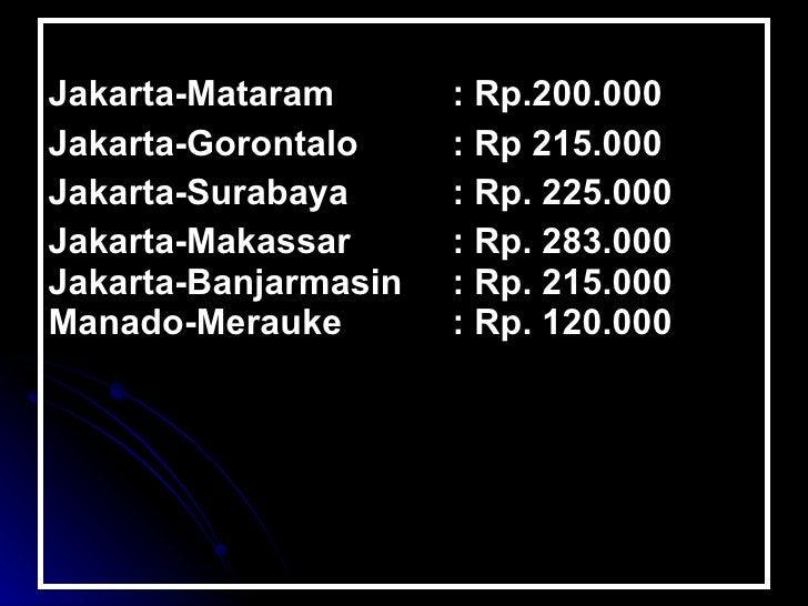 <ul><li>Jakarta-Mataram    : Rp.200.000  </li></ul><ul><li>Jakarta-Gorontalo  : Rp 215.000  </li></ul><ul><li>Jakarta-...