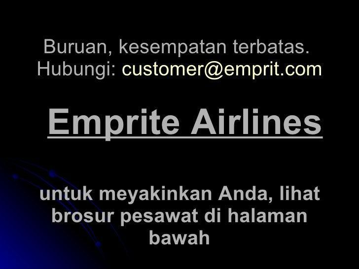 Buruan, kesempatan terbatas.  Hubungi:  [email_address]     Emprite Airlines untuk meyakinkan Anda, lihat brosur pesawat ...