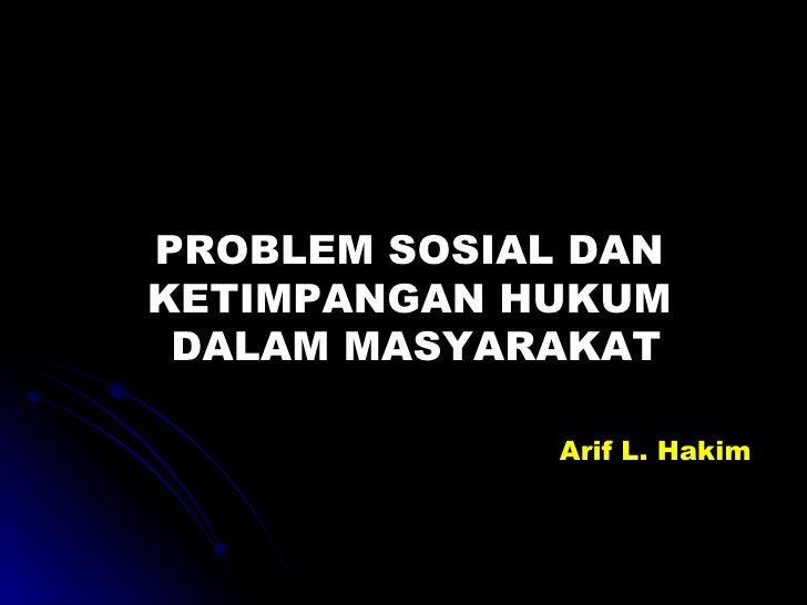 PROBLEM SOSIAL DAN  KETIMPANGAN HUKUM  DALAM MASYARAKAT Arif L. Hakim