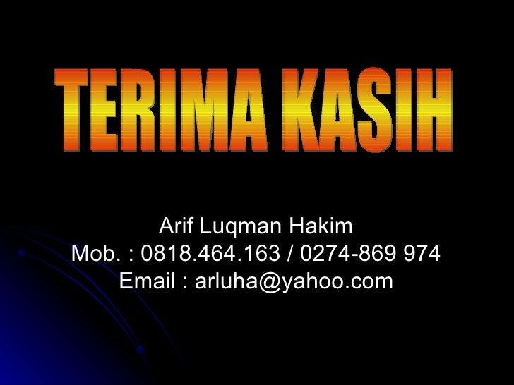 TERIMA KASIH Arif Luqman Hakim Mob. : 0818.464.163 / 0274-869 974 Email : arluha@yahoo.com