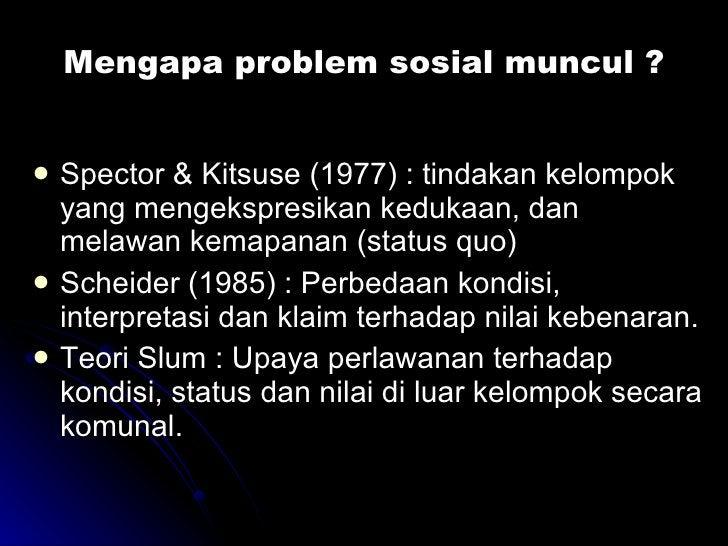 Mengapa problem sosial muncul ? <ul><li>Spector & Kitsuse (1977) : tindakan kelompok yang mengekspresikan kedukaan, dan me...