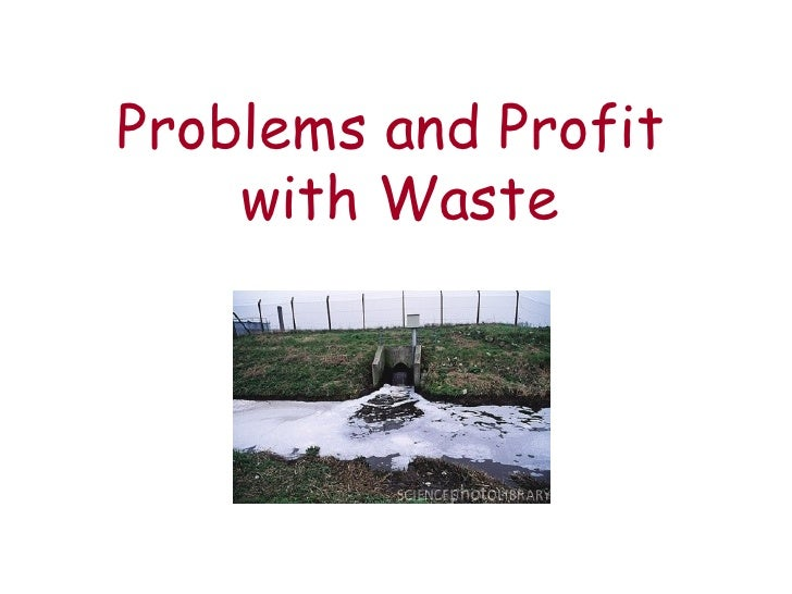 Problems and Profit  with Waste