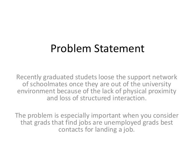 Problem Statement Recently graduated studets loose the support network of schoolmates once they are out of the university ...