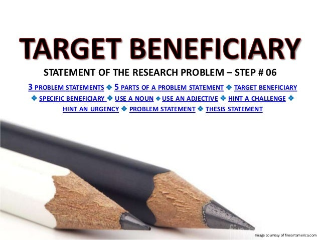 STATEMENT OF THE RESEARCH PROBLEM – STEP # 06 3 PROBLEM STATEMENTS  5 PARTS OF A PROBLEM STATEMENT  TARGET BENEFICIARY ...