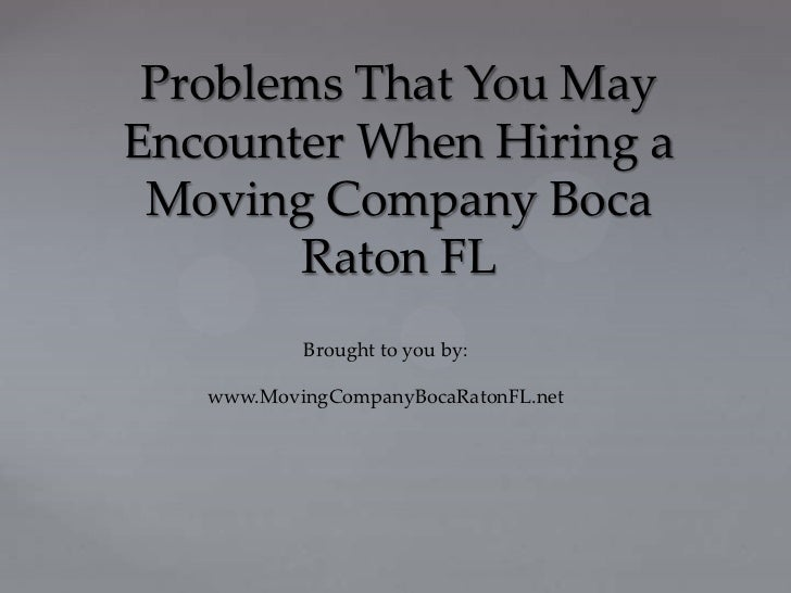 Problems That You MayEncounter When Hiring a Moving Company Boca        Raton FL           Brought to you by:   www.Moving...