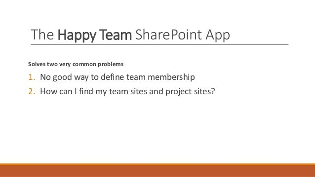 The Happy Team SharePoint App Solves two very common problems 1. No good way to define team membership 2. How can I find m...