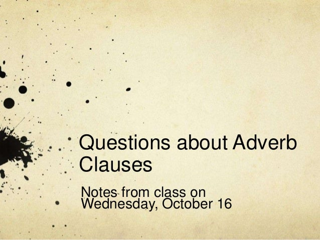 Questions about Adverb Clauses Notes from class on Wednesday, October 16