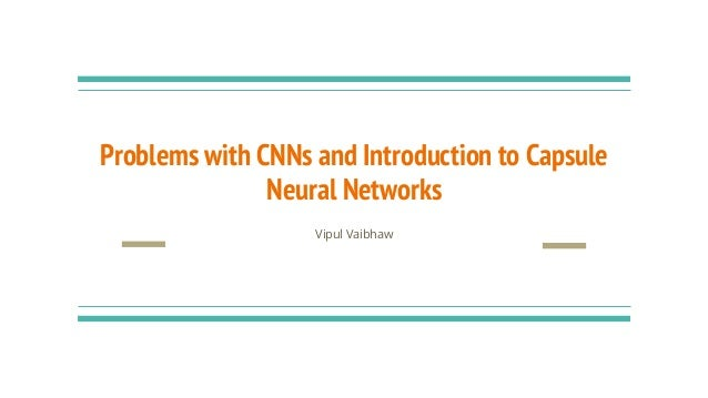 Problems with CNNs and Introduction to Capsule Neural Networks Vipul Vaibhaw