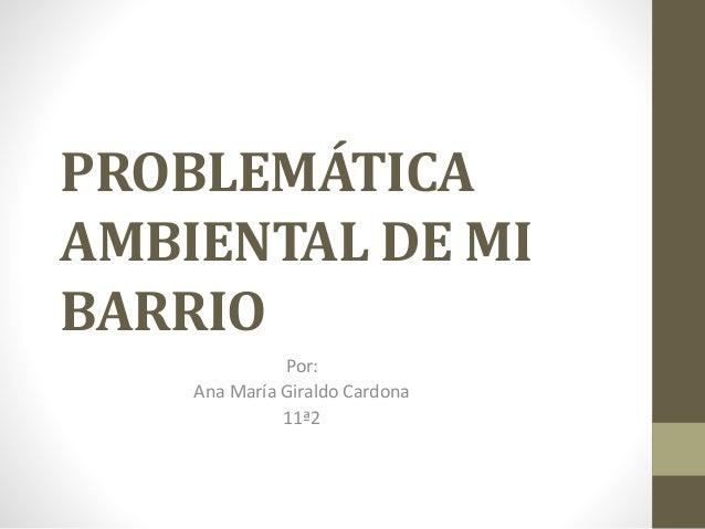 PROBLEMÁTICA AMBIENTAL DE MI BARRIO Por: Ana María Giraldo Cardona 11ª2