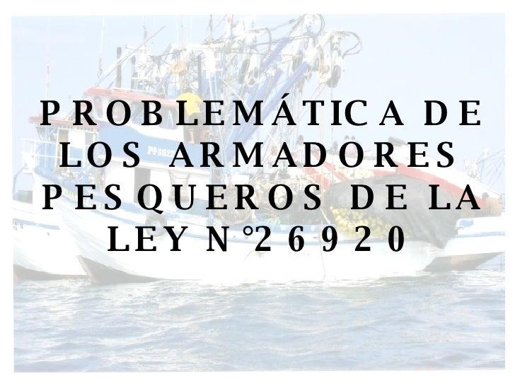 PROBLEMÁTICA DE LOS ARMADORES PESQUEROS DE LA LEY N°26920