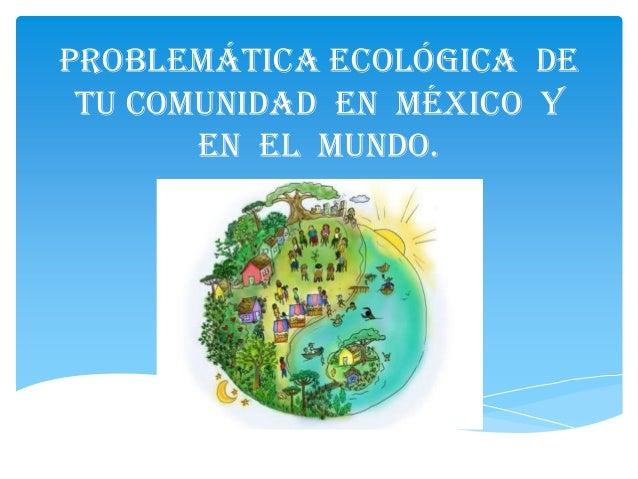 Problemática Ecológica de tu Comunidad en México y en el Mundo.