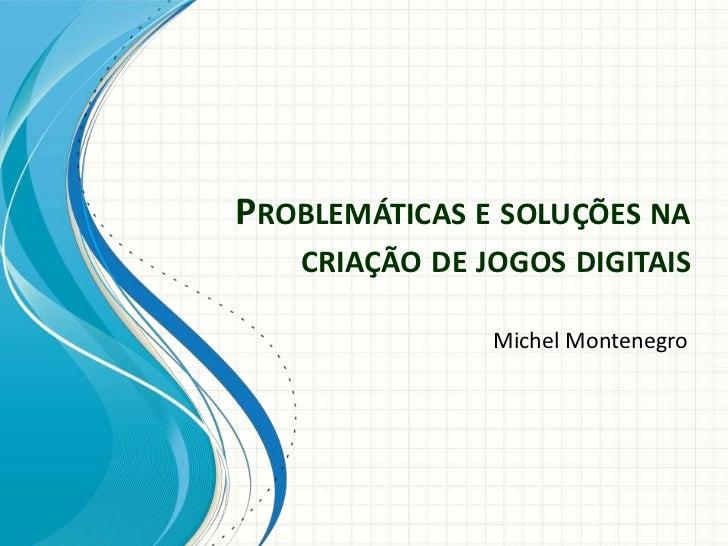 PROBLEMÁTICAS E SOLUÇÕES NA   CRIAÇÃO DE JOGOS DIGITAIS               Michel Montenegro